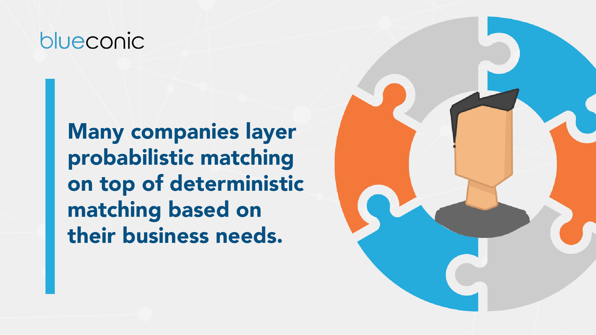 Many companies layer probabilistic matching on top of deterministic matching based on their business needs.