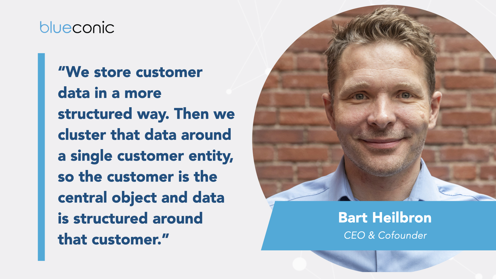 """""""We store [customer data] in a more structured way...Then we cluster that data around a single customer entity, so the customer is the central object and data is structured around that customer."""" BlueConic CEO Bart Heilbron"""